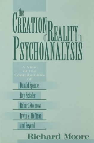 The Creation of Reality in Psychoanalysis: A View of the Contributions of Donald Spence, Roy Schafer, Robert Stolorow, Irwin Z. Hoffman, and Beyond  by  Richard Moore