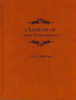 A Lexicon of Saint Thomas Aquinas: Based on the Summa Theologica and Selected Passages of His Other Works  by  Roy J. Deferrari