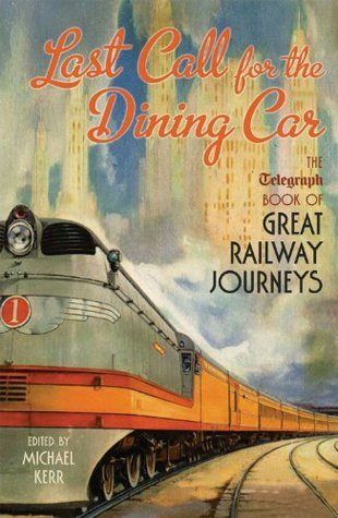 Last Call for the Dining Car: The Daily Telegraph Book of Great Railway Journeys Michael  Kerr