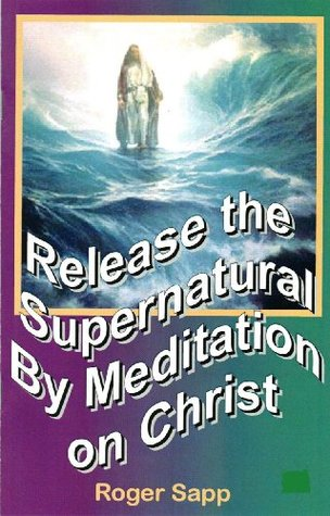 Release the Supernatural  by  Meditation on Christ by Roger Sapp