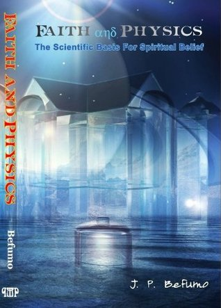 Faith and Physics - The Scientific Basis For Spiritual Belief  by  J. P. Befumo