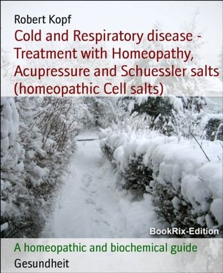 Cold and Respiratory disease - Treatment with Homeopathy, Acupressure and Schuessler salts (homeopathic Cell salts): A homeopathic and biochemical guide  by  Robert Kopf