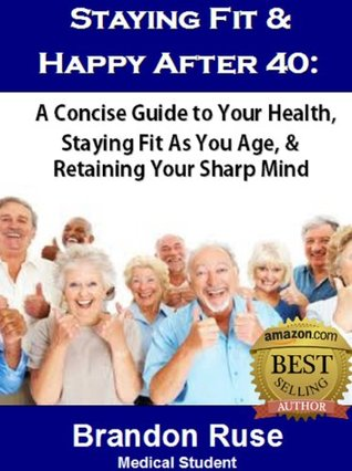 Staying Fit & Happy After 40:  A Concise Guide to Your Health, Staying Fit As You Age, & Retaining Your Sharp Mind  by  Brandon Ruse
