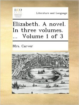 Elizabeth: A novel in Three Volumes. ... Volume 1 of 3 Mrs. Carver