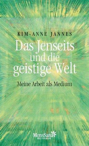 Das Jenseits und die geistige Welt: Mein Arbeit als Medium Kim-Anne Jannes