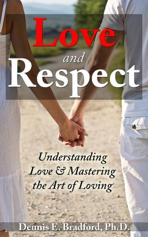Love and Respect:  Understanding Love and Mastering the Art of Loving Dennis Bradford