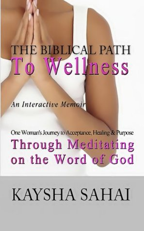 The Biblical Path To Wellness: One Womans Journey to Acceptance, Healing and Purpose through Meditating on the Word of God Kaysha Sahai
