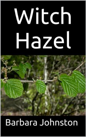 Witch Hazel: The Ultimate Guide to Understanding and Using Witch Hazel Barbara Johnston