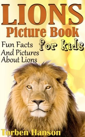 Lions Picture Book For Kids - Fun Facts And Pictures About Lions Torben Hanson