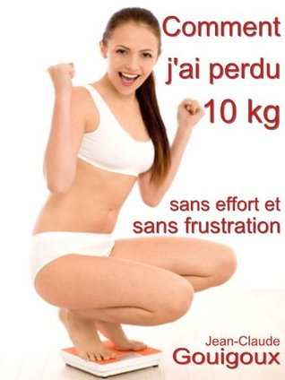 Comment jai perdu 10 kg, sans effort et sans frustration ?  by  Jean-Claude Gouigoux