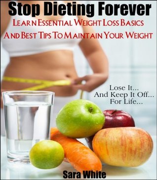 Stop Dieting Forever - Learn Essential Weight Loss Basics and The Best Ways To Maintain Your Weight  by  Sara White