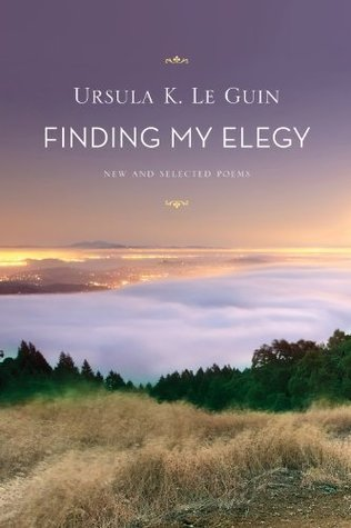 Finding My Elegy: New and Selected Poems Ursula K. Le Guin