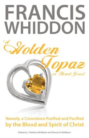 A Golden Topaz, or Heart-Jewel, Namely, a Conscience Purified and Pacified  by  the Blood and Spirit of Christ by Francis Whiddon