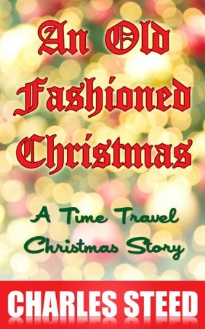 An Old Fashioned Christmas - A Time Travel Christmas Story  by  Charles Steed