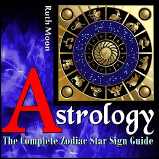 SCORPIO ZODIAC SIGN: The 2014 Scorpio Zodiac Sign Complete Guide for Astrology, Love, Personality and SO much more..  by  Ruth Moon