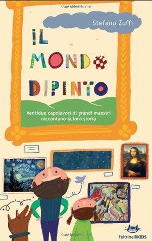 Il mondo dipinto. Ventidue capolavori di grandi maestri raccontano la loro storia (Feltrinelli Kids) Stefano Zuffi