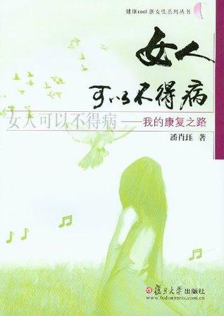 女人可以不得病:我的康复之路 (健康COOL新女性系列丛书)  by  潘肖珏