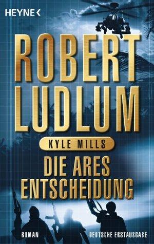Die Ares-Entscheidung (Covert-One, #8) Kyle Mills