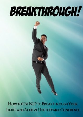 BREAKTHROUGH! How to Use NLP to Breakthrough Your Limits and Achieve Unstoppable Confidence Charles Alexander