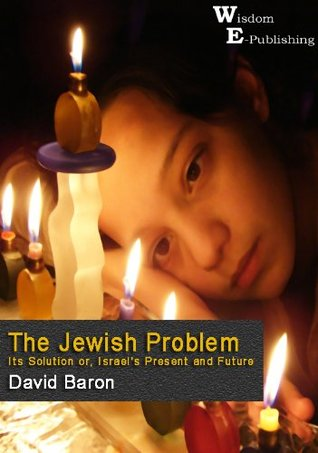 The Jewish Problem : Its Solution or, Israels Present and Future - Wisdom Epublishing  by  David Baron