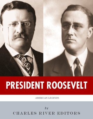 President Roosevelt: The Lives and Legacies of Theodore and Franklin D. Roosevelt Charles River Editors