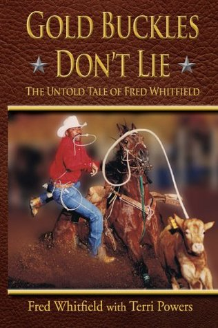 Gold Buckles Dont Lie, The Untold Tale of Fred Whitfield Terri Powers