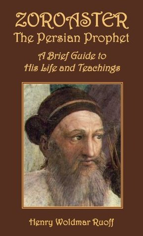 Zoroaster, the Persian Prophet: A Brief Guide to His Life and Teachings Henry W. Ruoff
