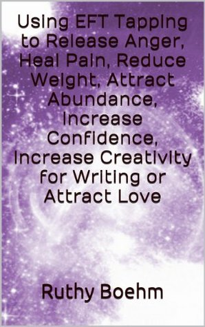 Using EFT Tapping to Release Anger, Heal Pain, Reduce Weight, Attract Abundance, Increase Confidence, Increase Creativity for Writing or Attract Love  by  Ruthy Boehm