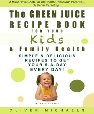 THE GREEN JUICE Recipe Book For Your KIDS & FAMILY HEALTH. Simple & Delicious Recipes To Get Your 5 - A Day... EVERY DAY! Oliver Michaels