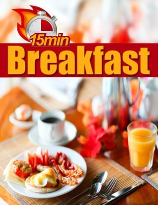 15 Minute Breakfast - Quick Healthy Breakfast Recipes Made In Just 15 Minutes (15 Minute Recipes)  by  Samantha White