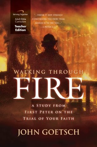 Walking Through Fire Curriculum (Teacher Edition): A Study from First Peter on the Trial of Your Faith  by  John Goetsch