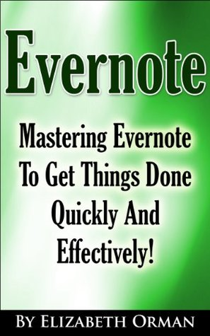 Evernote: Mastering Evernote To Get Things Done Quickly And Effectively! Elizabeth Orman