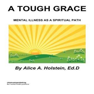 A TOUGH GRACE: Mental Illness as a Spiritual Path  by  Alice Holstein