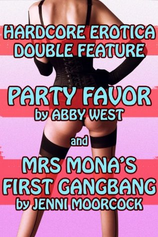 Hardcore Erotica Double Feature - Party Favor  by  Abby West, and Mrs Monas First Gangbang by Jenni Moorcock by Jenni Moorcock