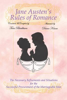 Jane Austens Rules of Romance: The Necessary Refinements and Situations for the Successful Procurement of the Marriageable Man  by  Ticia Blackburn