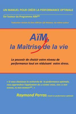 Aim, La Maitrise de La Vie: Le Pouvoir de Choisir Votre Niveau de Performance Tout En Reduisant Votre Stress Raymond Perras