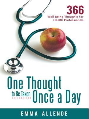 One Thought to Be Taken Once a Day: 366 Well-Being Thoughts for Health Professionals  by  Emma Allende