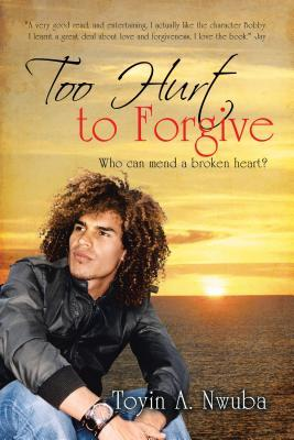 Too Hurt to Forgive: Who Can Mend a Broken Heart?  by  Toyin A. Nwuba