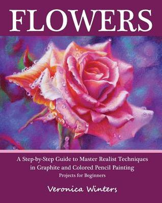 Flowers: A Step-By-Step Guide to Master Realist Techniques in Graphite and Colored Pencil Painting: Drawing Projects for Beginners  by  Veronica Winters