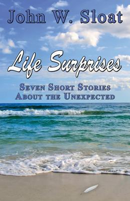 Life Surprises: Seven Short Stories about the Unexpected  by  John W Sloat