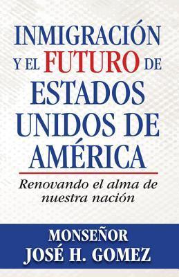 Inmigracion y El Futuro de Estados Unidos de America: Renovando El Alma de Nuestra Nacion  by  José H. Gomez