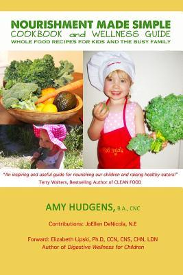 Nourishment Made Simple Cookbook and Wellness Guide: Whole Food Recipes for Kids and the Busy Family  by  Amy Hudgens