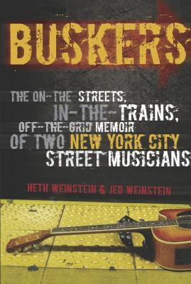 Buskers: The On-The-Streets, In-The-Trains, Off-The-Grid Memoir of Two New York City Street Musicians Heth Weinstein