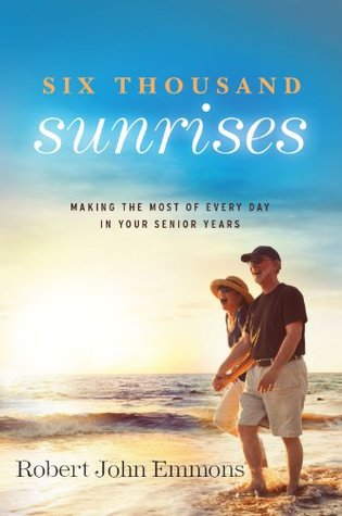 Six Thousand Sunrises: Making the Most of Every Day in Your Senior Years  by  Robert A. Emmons