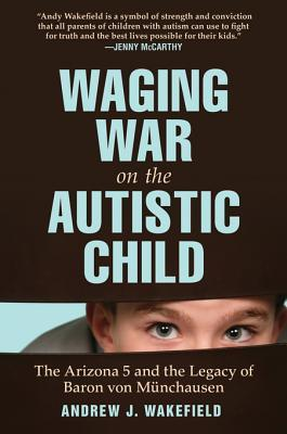 Waging War on the Autistic Child: The Arizona 5 and the Legacy of Baron Von Munchausen Andrew J. Wakefield
