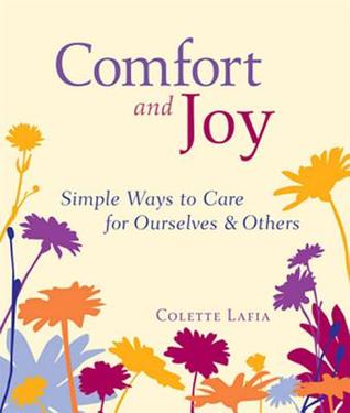 Comfort and Joy: Simple Ways to Care for Ourselves and Others  by  Colette Lafia