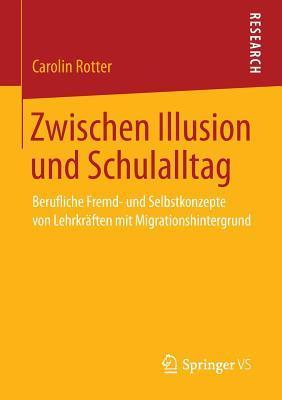 Zwischen Illusion Und Schulalltag: Berufliche Fremd- Und Selbstkonzepte Von Lehrkraften Mit Migrationshintergrund  by  Carolin Rotter