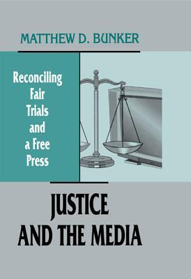 Justice and the Media: Reconciling Fair Trials and a Free Press Matthew D Bunker