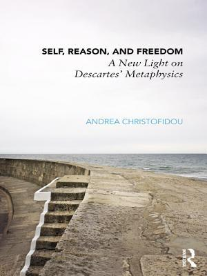 Self, Reason and Freedom in Descartes Metaphysics: A New Light on Descartes Metaphysics  by  Andrea Christofidou