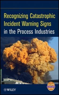 Recognizing Catastrophic Incident Warning Signs in the Process Industries Center for Chemical Process Safety